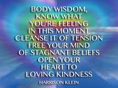 body wisdom,  Know what  you're feeling  in this moment  cleanse it of tension  free your mind  of stagnant beliefs  open your  heart to  loving kindness
