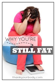 "Why you're still fat. - The truth is that lots of people who struggle with weight issues pay close attention to their food. They exercise daily. They are diligent to follow all the ""rules"" out there for how to lose weight. And the weight just won't budge… or if it does it often bounces right back."
