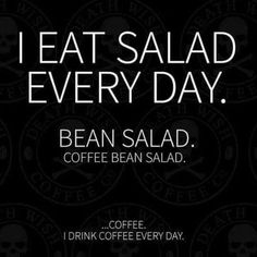 """I eat salad every day. Bean Salad. Coffee Bean Salad...Coffee. I drink coffee every day. #coffee"
