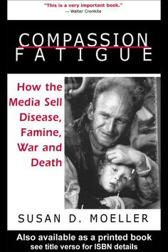 """Compassion fatigue : how the media sell disease, famine, war, and death"" by Susan D. Moeller.   Available via Taylor & Francis eBooks."