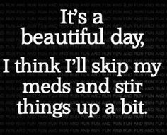 It's a beautiful day, I think I'll skip my meds and stir things up a bit.