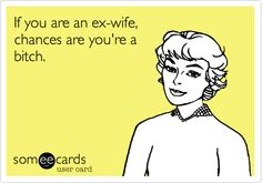 If you are an ex-wife, chances are you're a bitch....just ask him. He'll tell ya!! Good laugh before clinical!