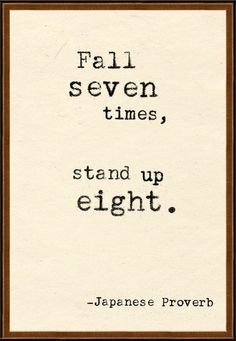 """Fall Seven Times, Stand Up Eight. I've had this quote framed in my house for years. It is at the top of my """"if I ever get another tattoo"""" list. No, seriously -- I just need to find a solid inkslinger to do it justice."""