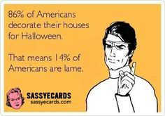 86% Of Americans Decorate Their Houses For Halloween.  That Means 14% Of Americans Are Lame . . .