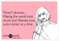 'Smart' phones.... Making the world look drunk and illiterate one auto correct at a time.