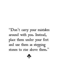 Don't carry your mistakes with you. Instead, place them under your feet and use them as stepping stones to rise above them.