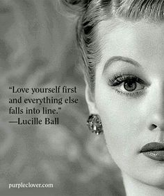 """""""Love yourself first and everything else falls into line.""""- Lucille Ball"""