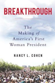 Breakthrough: The Making of America's First Woman President by Nancy L. Cohen | 9781619026117 | Hardcover | Barnes & Noble