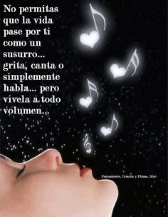 No permitas que la vida pase por ti como un susurro... grita, canta o simplemente habla... pero vívela a todo volúmen...
