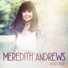 Meredith Andrews Announces Feb. 19 Release Of New Album, Deeper; Reveals Album Cover And Track Listing