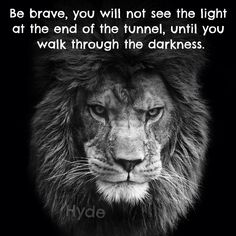 Be brave, you will not see the light at the end of the tunnel, until you walk through the darkness.