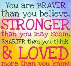 Always remember … You are BRAVER than you believe, STRONGER than you may seem, SMARTER than you think and LOVED more than you know.