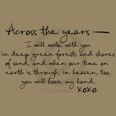 Across the years, I will walk with you in deep green forests and shores of sand, and when our time on earth is through, in heaven, too, you will have my hand.