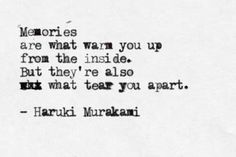 memories are what warm you up from the inside. but they're also what tear you apart