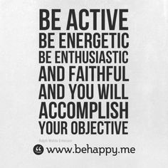 Be active  be energetic  be enthusiastic  and faithful  and you will  accomplish  your objective