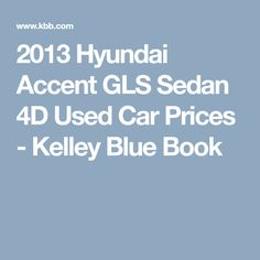 2013 Hyundai Accent GLS Sedan 4D Used Car Prices - Kelley Blue Book