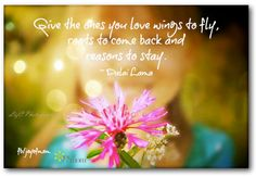 Give the ones you love wings to fly, roots to come back and reasons to stay. ~ Dalai Lama