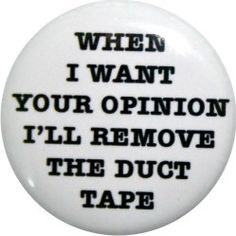 when I want your opinion I'll remove the duct tape by nastybuttons, $1.50