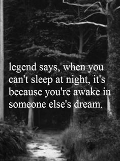 """Quote """"legend says, when you can't sleep at night, its because you're awake in someone else's dream. Wow what a beautiful sentiment!"""