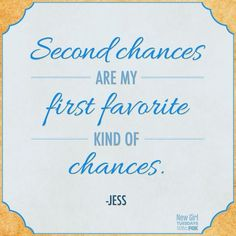 Second chances are my favorite kind of chances.   - Jess, New Girl    Aweeee