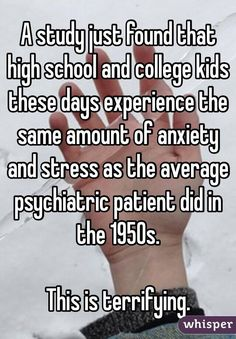 A study just found that high school and college kids these days experience the same amount of anxiety and stress as the average psychiatric patient did in the 1950s.   This is terrifying.