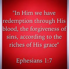 """""""In Him we have redemption through His blood, the forgiveness of sins, according to the riches of His grace""""  Ephesians 1:7"""
