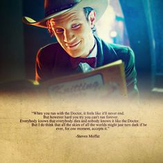 """""""When you run with the Doctor, it feels like it'll never end. But however hard you try you can't run forever. Everybody knows that everybody dies and nobody knows it like the Doctor. I do think that all the skies of all the worlds might just turn dark if he ever, for one moment, accepts it."""" -- Steven Moffat #DoctorWho"""