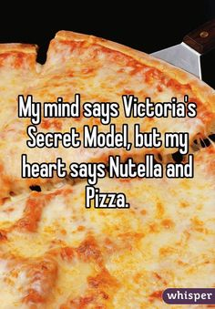 """My mind says Victoria's Secret Model, but my heart says Nutella and Pizza."""