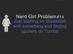 Nerd Girl Problem 14 - Just Starting An Obsession With Something And Finding Spoilers On Tumblr.