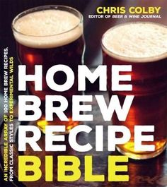 Home Brew Recipe Bible: An Incredible Array of 101 Craft Beer Recipes from Classic Styles to Experimental Wilds