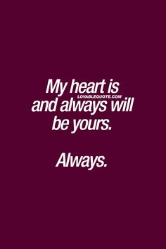 My heart is and always will be yours. Always. ❤ #truelove #foreveryours #lovequote #couplequote ❤ www.lovablequote.com for all our original love and relationship quotes!