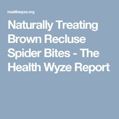Naturally Treating Brown Recluse Spider Bites - The Health Wyze Report