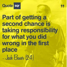 Part of getting a second chance is taking responsibility for what you did wrong in the first place. - Jack Bauer (24) #quotesqr