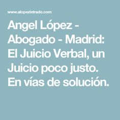 Angel López - Abogado - Madrid: El Juicio Verbal, un Juicio poco justo. En vías de solución.