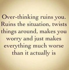Over-thinking ruins you. Ruins the situation, twist things around, makes you worry and just makes everything much worse than it actually is...