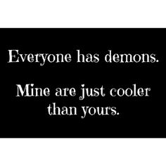 Everyone has demons. Mine are just cooler than yours.