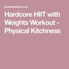 Hardcore HIIT with Weights Workout - Physical Kitchness