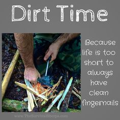 Dirt Time ~ Because life is to short to always have clean fingernails | www. TheSurvivalSherpa.com