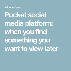 Pocket social media platform: when you find something you want to view later
