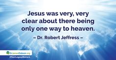 "2/16/2016: ""Not All Roads Lead to Heaven - Day TWO""   If Jesus is the only way to Heaven, what happens to those who've never heard of Him? Will children be in heaven when they die? Don't all religions teach essentially the same thing? Isn't it intolerant to believe Christianity is the only true faith?  http://www.drjamesdobson.org/Broadcasts/Broadcast?i=750666a1-b3f2-4683-9169-1d1fd7847cc0&sc=FPN"