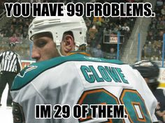 You have 99 problems, I'm 29 of them.  ~ Ryane Clowe