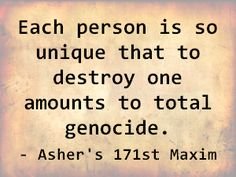 Each person is so unique that to destroy one amounts to total genocide. - Asher's 171st Maxim