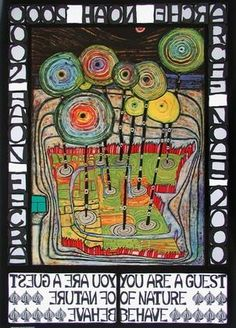 Friedensreich Hundertwasser  You are a guest of Nature.  Behave.