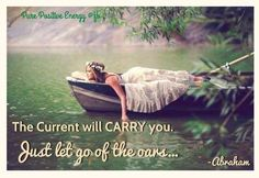 The current will carry you. Just let go of the oars. -Abraham Hicks