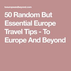 50 Random But Essential Europe Travel Tips - To Europe And Beyond