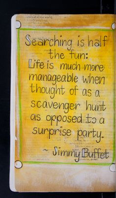 """""""Searching is half the fun : Life is much more manageable when though of as a scavenger hunt as opposed to a surprise party"""" -Jimmy Buffet"""