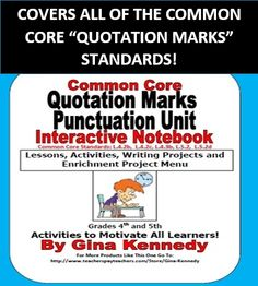 COMPLETE 4TH AND 5TH GRADE QUOTATION MARK INTERACTIVE NOTEBOOK UNIT, LESSONS CORRELATED WITH EVERY COMMON CORE QUOTATION STANDARD!  Includes introductory lessons, examples, practice activities, writing activities, reviews and a menu complete with quotation marks enrichment projects.   Standards that are taught in this unit include:  CCSS.ELA-Literacy.L.4.2b  CCSS.ELA-Literacy.L.4.2c  CCSS.ELA-Literacy.L.4.3b   CCSS.ELA-Literacy.L.5.2  CCSS.ELA-Literacy. L.5.2d