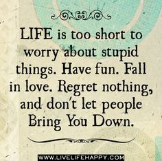Life is too short to worry about stupid things. Have Fun. Fall in Love. Regret Nothing and don't let people Bring You Down....