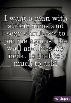 I want a man with strong arms and sexy shoulders to pin me against the wall and kiss my neck. Is that too much to ask?