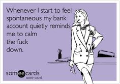 Funny Reminders Ecard: Whenever I start to feel spontaneous my bank account quietly reminds me to calm the fuck down.